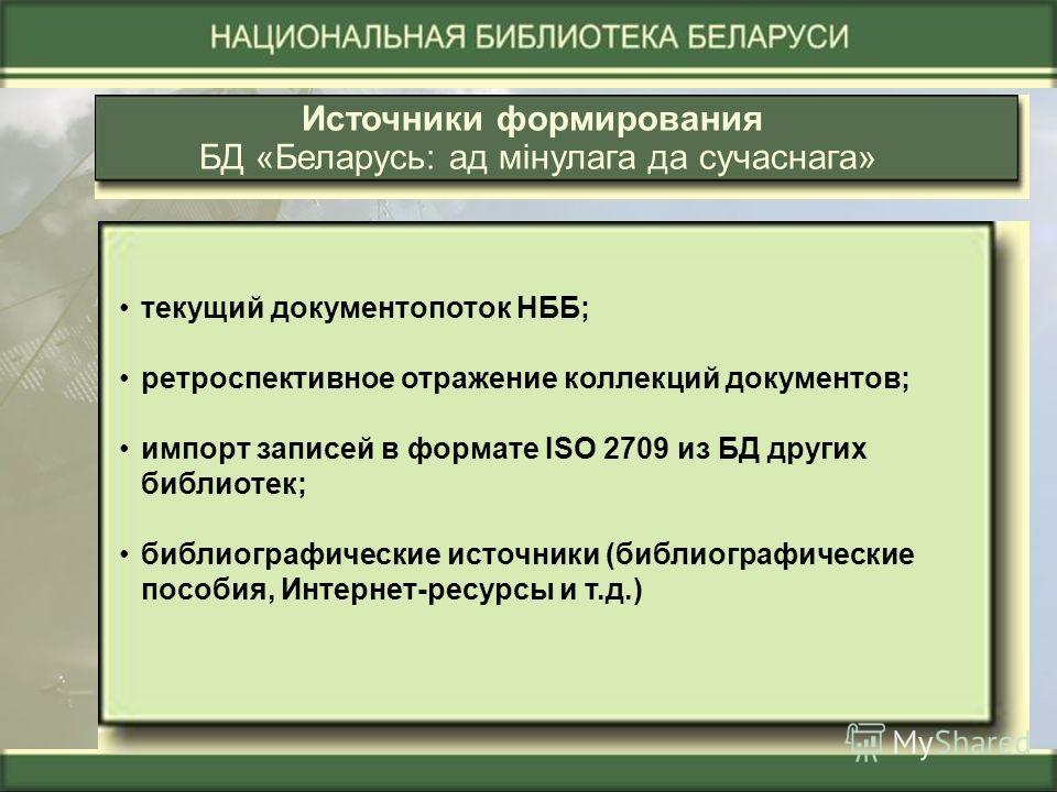 Источники формирования БД «Беларусь: ад мінулага да сучаснага» текущий документопоток НББ; ретроспективное отражение коллекций документов; импорт записей в формате ISO 2709 из БД других библиотек; библиографические источники (библиографические пособи