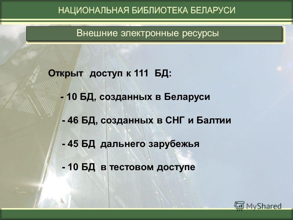 Внешние электронные ресурсы Открыт доступ к 111 БД: - 10 БД, созданных в Беларуси - 46 БД, созданных в СНГ и Балтии - 45 БД дальнего зарубежья - 10 БД в тестовом доступе
