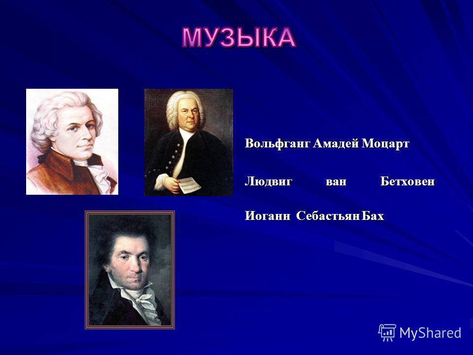Вольфганг Амадей Моцарт Людвиг ван Бетховен Иоганн Себастьян Бах