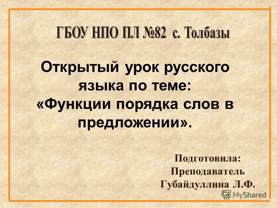 Подготовила: Преподаватель Губайдуллина Л.Ф. Открытый урок русского языка по теме: «Функции порядка слов в предложении».