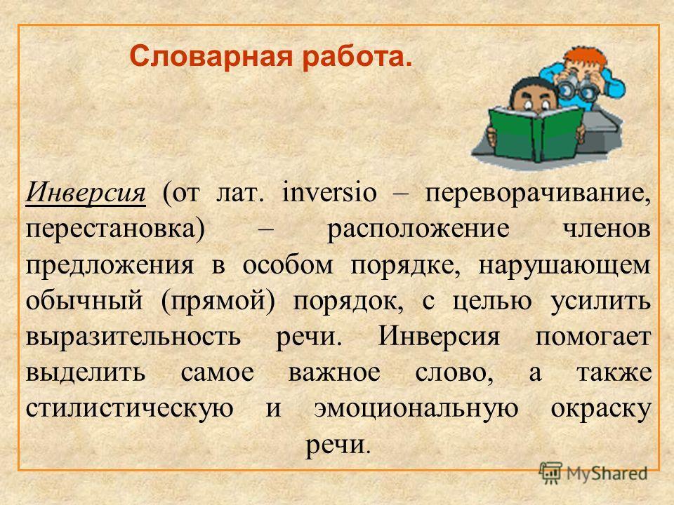 Словарная работа. Инверсия (от лат. inversio – переворачивание, перестановка) – расположение членов предложения в особом порядке, нарушающем обычный (прямой) порядок, с целью усилить выразительность речи. Инверсия помогает выделить самое важное слово