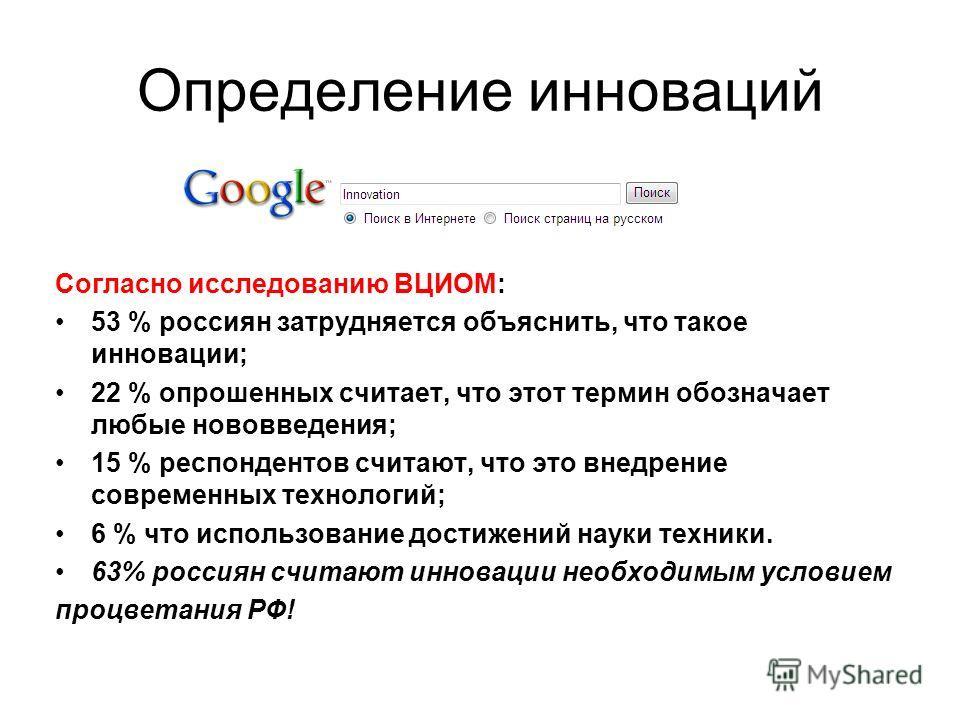 Определение инноваций Согласно исследованию ВЦИОМ: 53 % россиян затрудняется объяснить, что такое инновации; 22 % опрошенных считает, что этот термин обозначает любые нововведения; 15 % респондентов считают, что это внедрение современных технологий;
