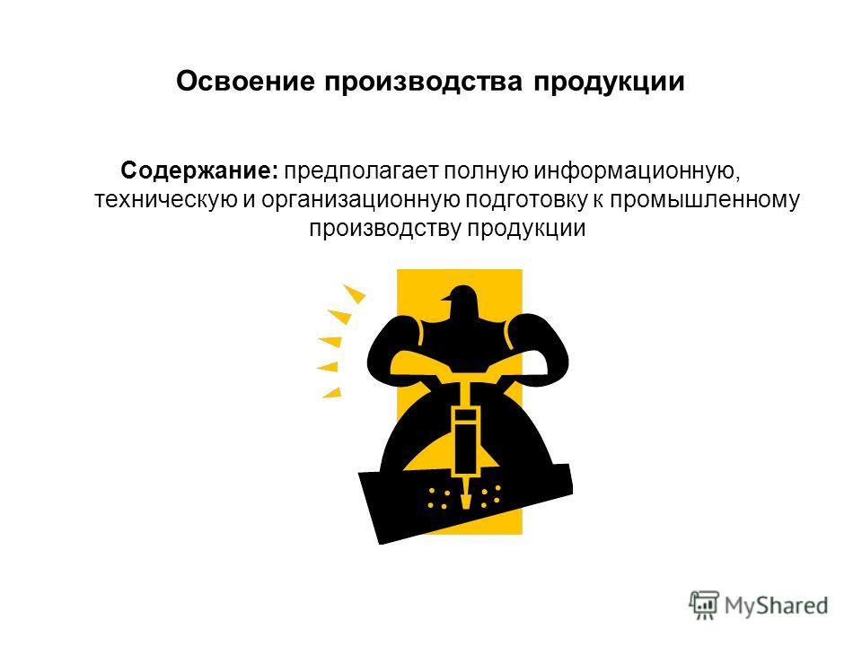 Освоение производства продукции Содержание: предполагает полную информационную, техническую и организационную подготовку к промышленному производству продукции