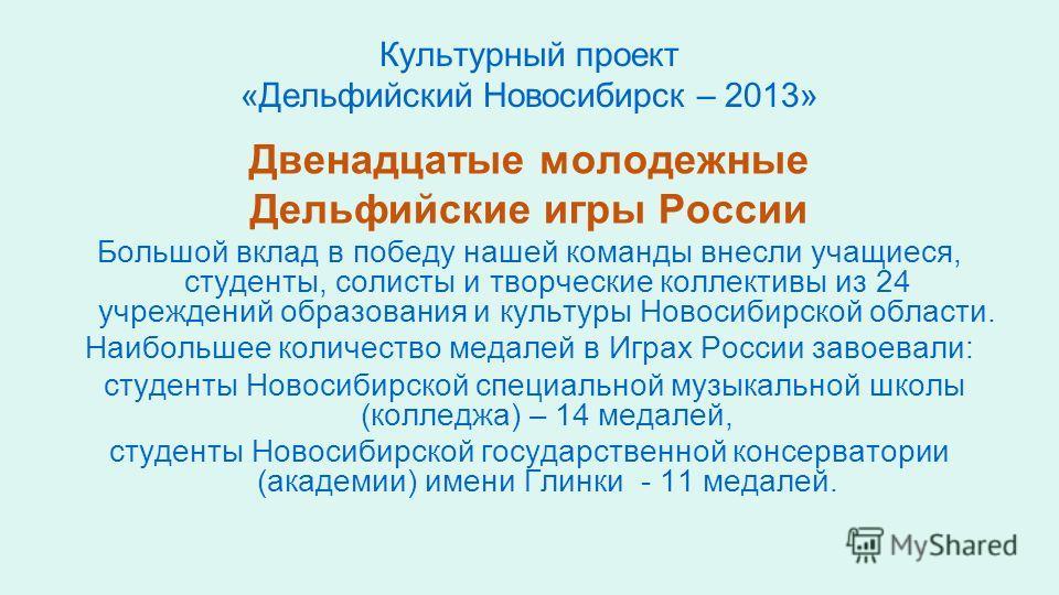 Культурный проект «Дельфийский Новосибирск – 2013» Двенадцатые молодежные Дельфийские игры России Большой вклад в победу нашей команды внесли учащиеся, студенты, солисты и творческие коллективы из 24 учреждений образования и культуры Новосибирской об