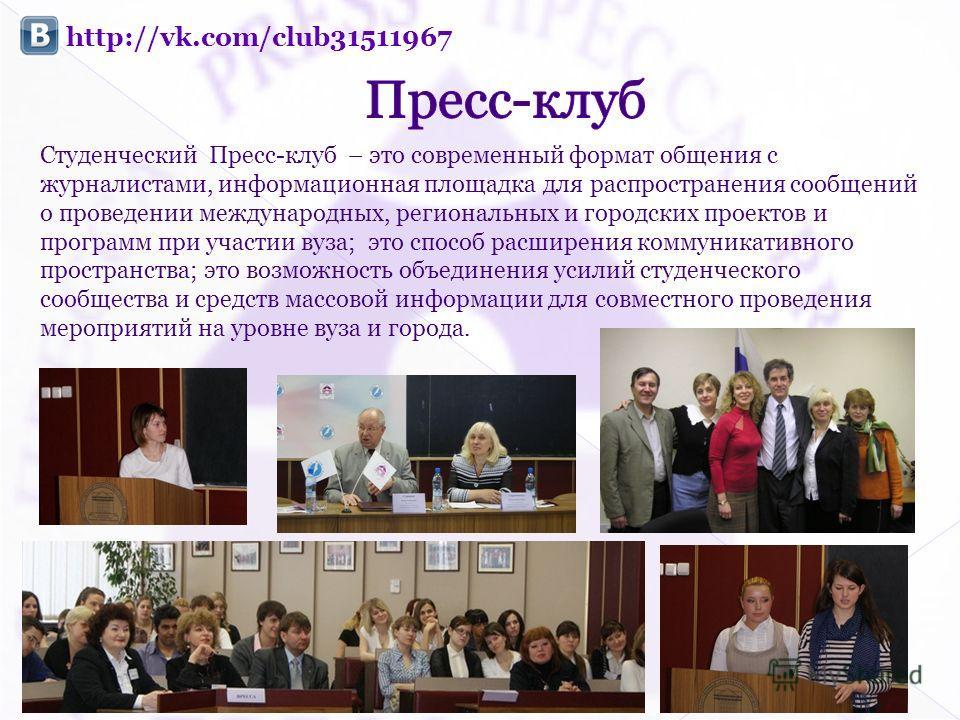 http://vk.com/club31511967 Студенческий Пресс-клуб – это современный формат общения с журналистами, информационная площадка для распространения сообщений о проведении международных, региональных и городских проектов и программ при участии вуза; это с