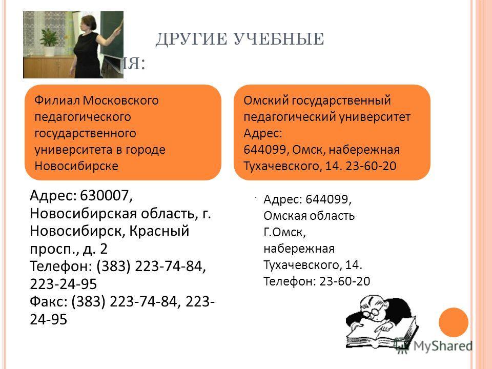 ДРУГИЕ УЧЕБНЫЕ ЗАВЕДЕНИЯ : Адрес: 630007, Новосибирская область, г. Новосибирск, Красный просп., д. 2 Телефон: (383) 223-74-84, 223-24-95 Факс: (383) 223-74-84, 223- 24-95 Филиал Московского педагогического государственного университета в городе Ново