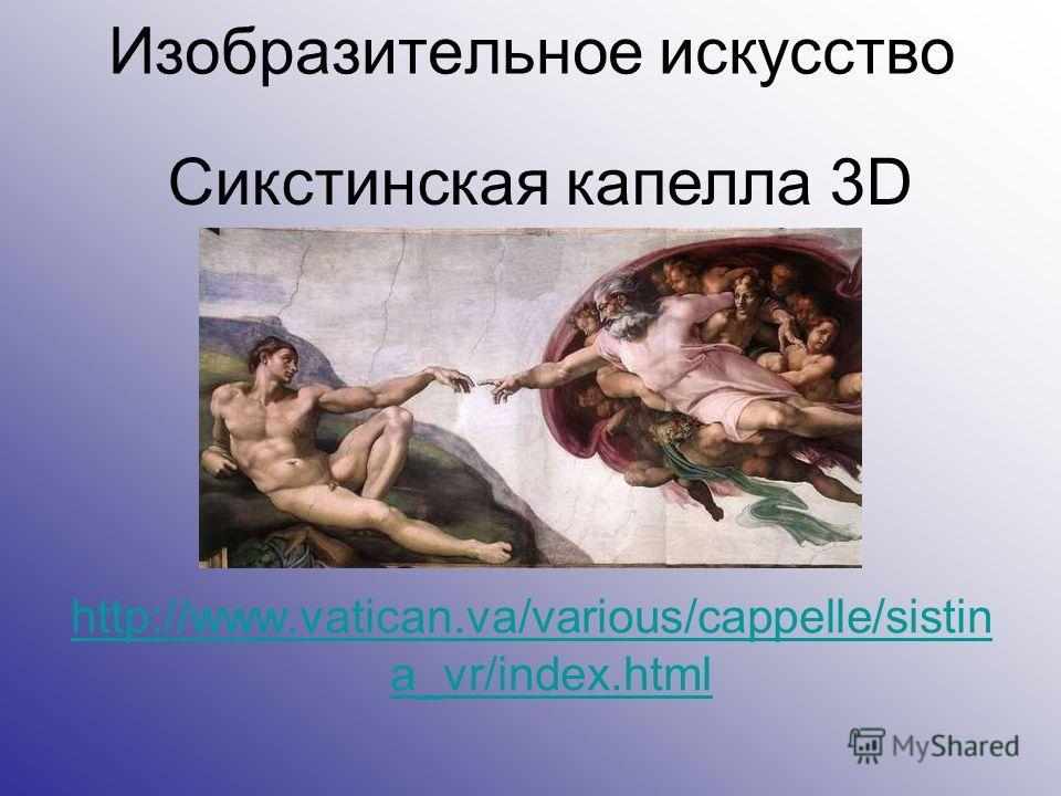 Изобразительное искусство http://www.vatican.va/various/cappelle/sistin a_vr/index.html Сикстинская капелла 3D