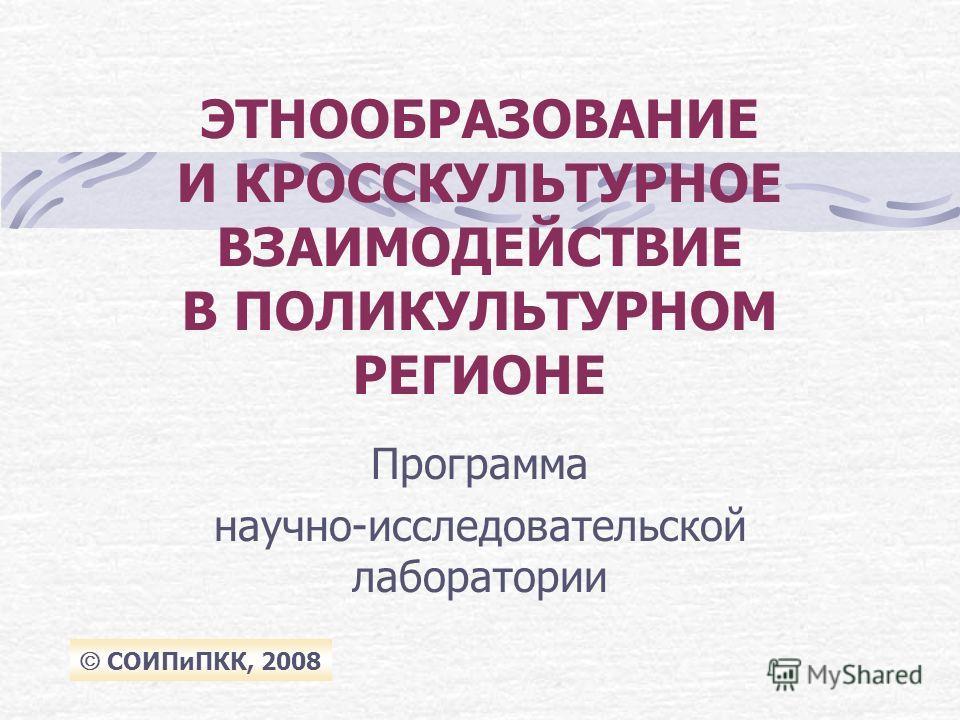 ЭТНООБРАЗОВАНИЕ И КРОСCКУЛЬТУРНОЕ ВЗАИМОДЕЙСТВИЕ В ПОЛИКУЛЬТУРНОМ РЕГИОНЕ Программа научно-исследовательской лаборатории СОИПиПКК, 2008