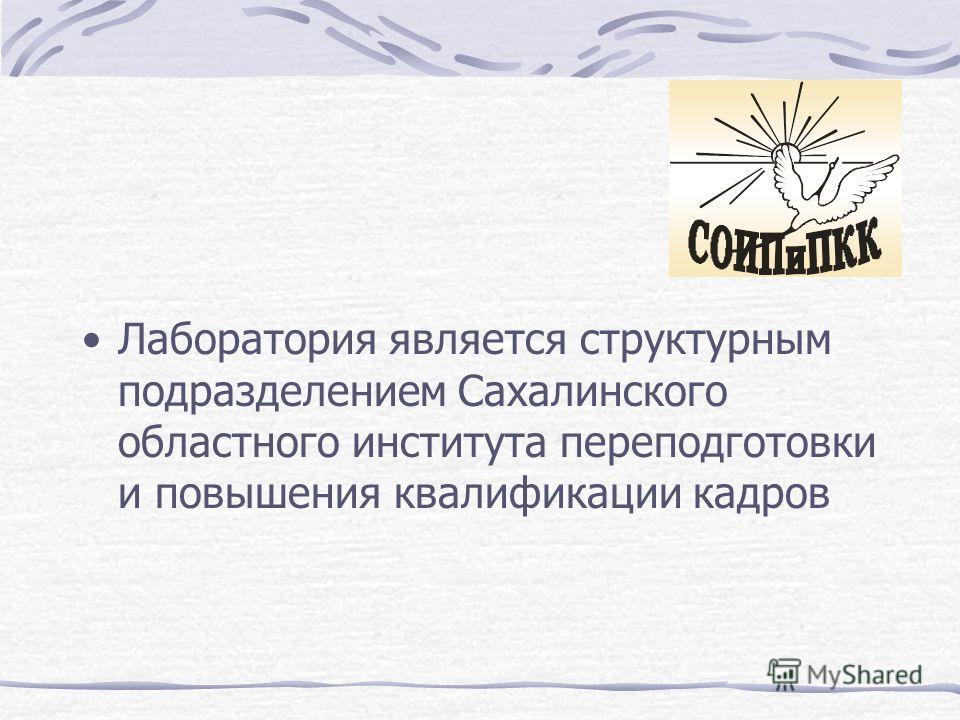 Лаборатория является структурным подразделением Сахалинского областного института переподготовки и повышения квалификации кадров