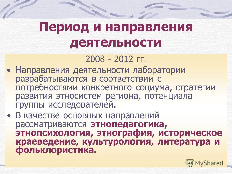 Период и направления деятельности 2008 - 2012 гг. Направления деятельности лаборатории разрабатываются в соответствии с потребностями конкретного социума, стратегии развития этносистем региона, потенциала группы исследователей. В качестве основных на