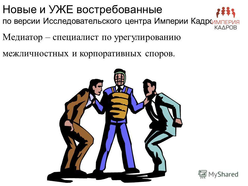 Новые и УЖЕ востребованные по версии Исследовательского центра Империи Кадров Медиатор – специалист по урегулированию межличностных и корпоративных споров.