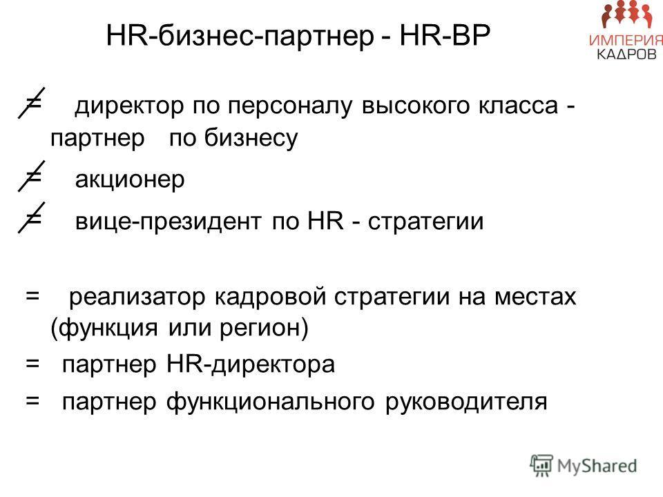 HR-бизнес-партнер - HR-BP = директор по персоналу высокого класса - партнер по бизнесу = акционер = вице-президент по HR - стратегии = реализатор кадровой стратегии на местах (функция или регион) = партнер HR-директора = партнер функционального руков