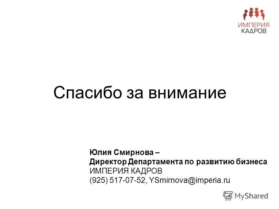 Спасибо за внимание Юлия Смирнова – Директор Департамента по развитию бизнеса ИМПЕРИЯ КАДРОВ (925) 517-07-52, YSmirnova@imperia.ru