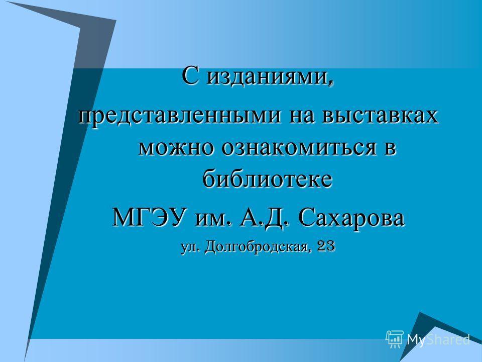 С изданиями, представленными на выставках можно ознакомиться в библиотеке МГЭУ им. А. Д. Сахарова ул. Долгобродская, 23