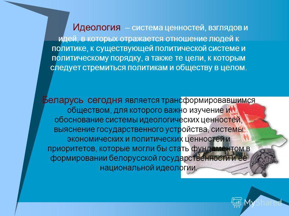 Идеология – система ценностей, взглядов и идей, в которых отражается отношение людей к политике, к существующей политической системе и политическому порядку, а также те цели, к которым следует стремиться политикам и обществу в целом. Беларусь сегодня