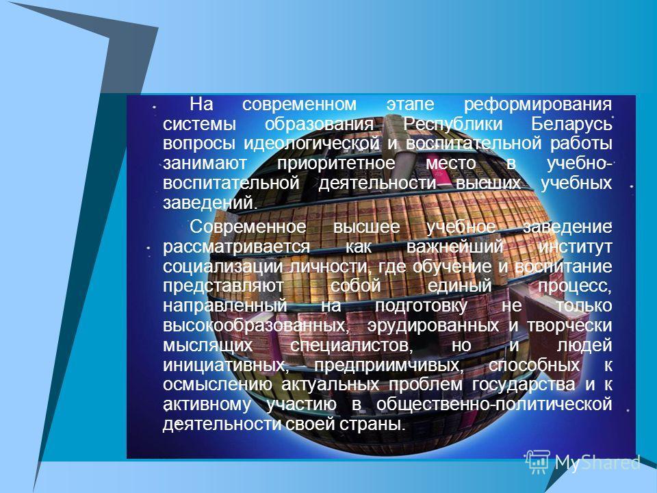 На современном этапе реформирования системы образования Республики Беларусь вопросы идеологической и воспитательной работы занимают приоритетное место в учебно- воспитательной деятельности высших учебных заведений. Современное высшее учебное заведени