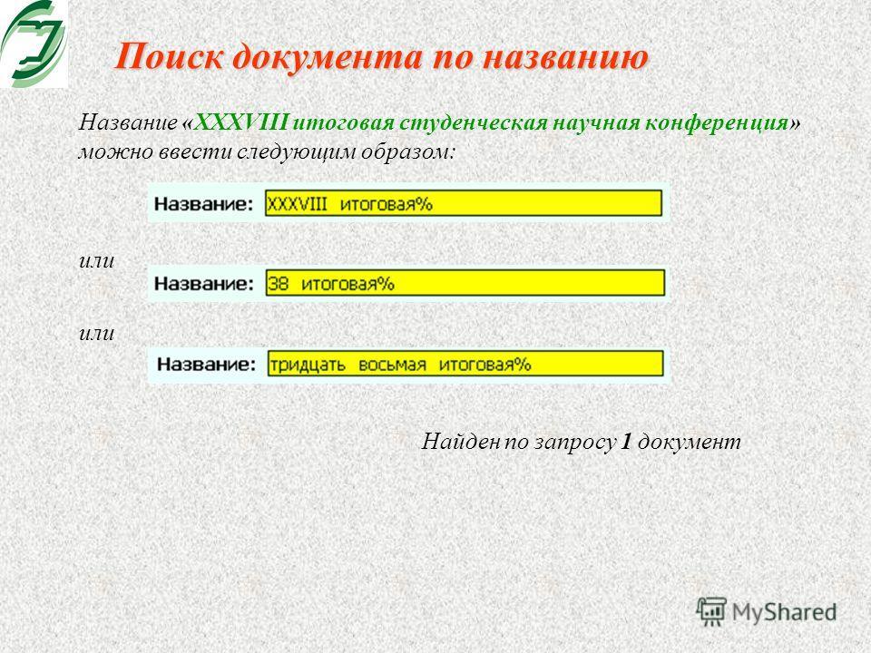 Поиск документа по названию Название «XXXVIII итоговая студенческая научная конференция» можно ввести следующим образом: или Найден по запросу 1 документ