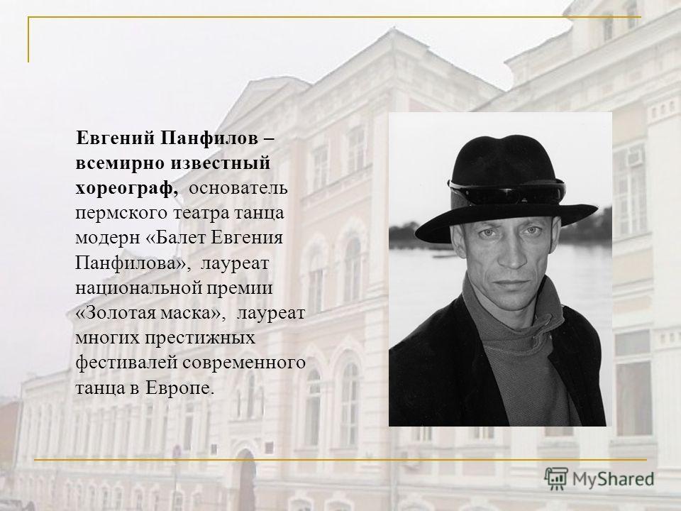 Евгений Панфилов – всемирно известный хореограф, основатель пермского театра танца модерн «Балет Евгения Панфилова», лауреат национальной премии «Золотая маска», лауреат многих престижных фестивалей современного танца в Европе.