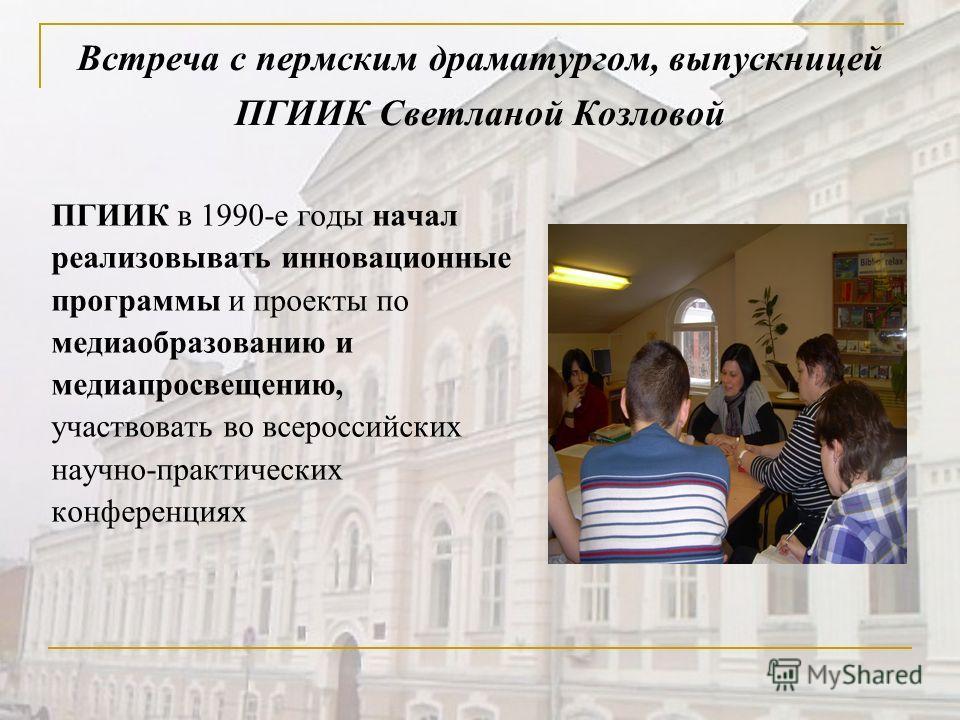 Встреча с пермским драматургом, выпускницей ПГИИК Светланой Козловой ПГИИК в 1990-е годы начал реализовывать инновационные программы и проекты по медиаобразованию и медиапросвещению, участвовать во всероссийских научно-практических конференциях