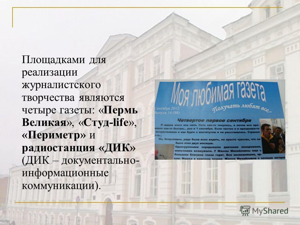 Площадками для реализации журналистского творчества являются четыре газеты: «Пермь Великая», «Студ-life», «Периметр» и радиостанция «ДИК» (ДИК – документально- информационные коммуникации).
