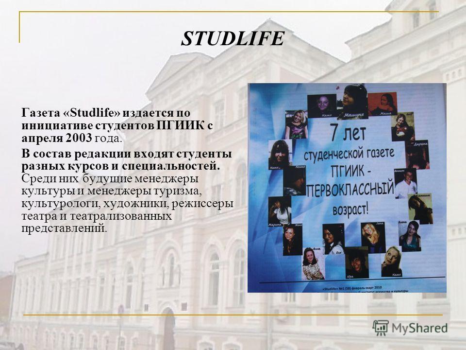 STUDLIFE Газета «Studlife» издается по инициативе студентов ПГИИК с апреля 2003 года. В состав редакции входят студенты разных курсов и специальностей. Среди них будущие менеджеры культуры и менеджеры туризма, культурологи, художники, режиссеры театр