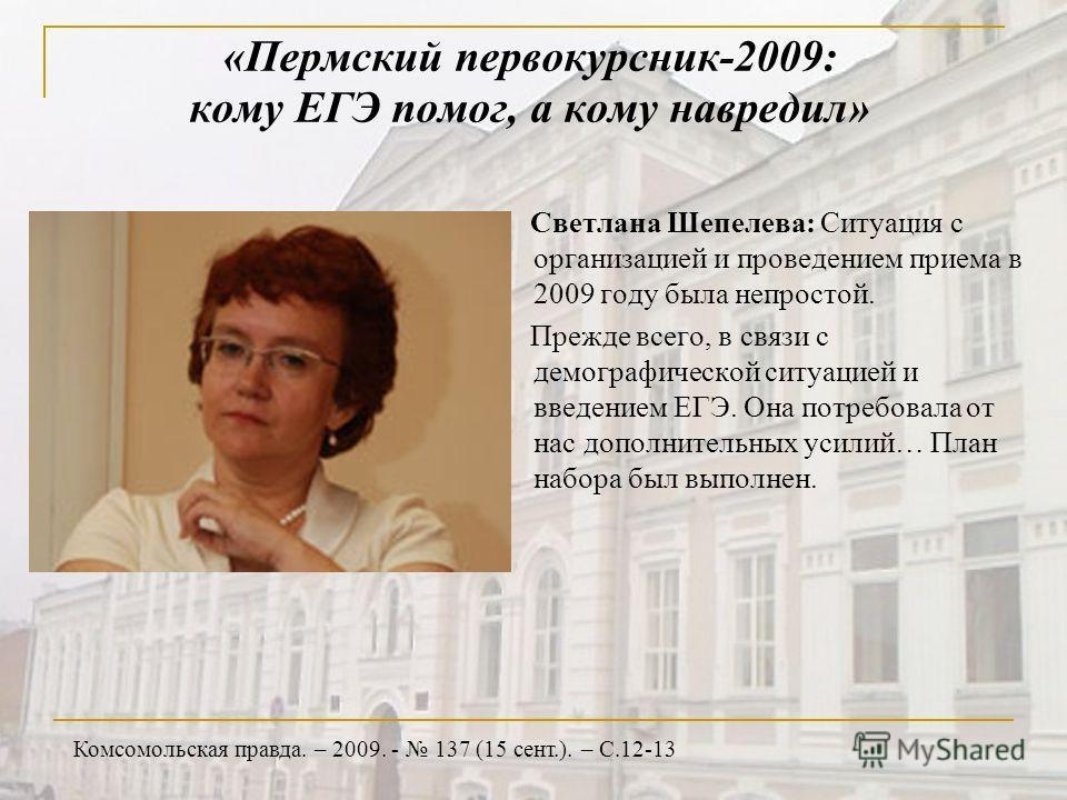 «Пермский первокурсник-2009: кому ЕГЭ помог, а кому навредил» Светлана Шепелева: Ситуация с организацией и проведением приема в 2009 году была непростой. Прежде всего, в связи с демографической ситуацией и введением ЕГЭ. Она потребовала от нас дополн