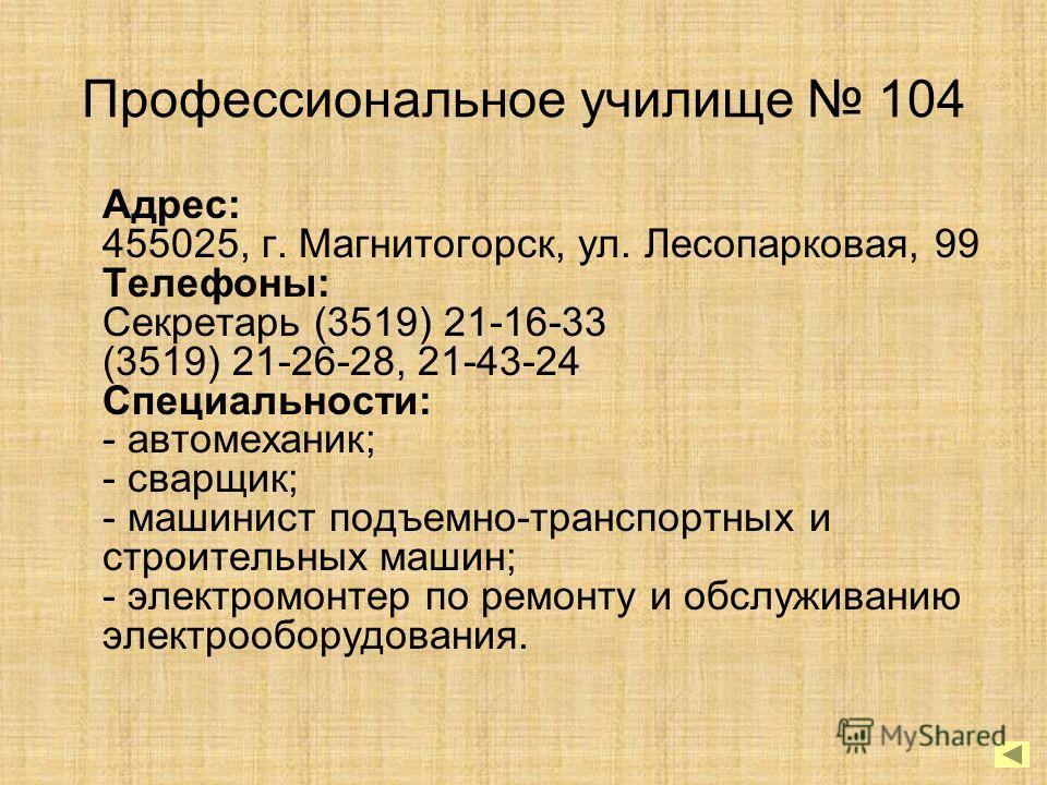 Профессиональное училище 104 Адрес: 455025, г. Магнитогорск, ул. Лесопарковая, 99 Телефоны: Секретарь (3519) 21-16-33 (3519) 21-26-28, 21-43-24 Специальности: - автомеханик; - сварщик; - машинист подъемно-транспортных и строительных машин; - электром