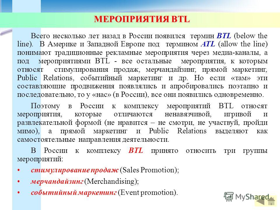 МЕРОПРИЯТИЯ BTL МЕРОПРИЯТИЯ BTL Всего несколько лет назад в России появился термин BTL (below the line). В Америке и Западной Европе под термином ATL (allow the line) понимают традиционные рекламные мероприятия через медиа-каналы, а под мероприятиями