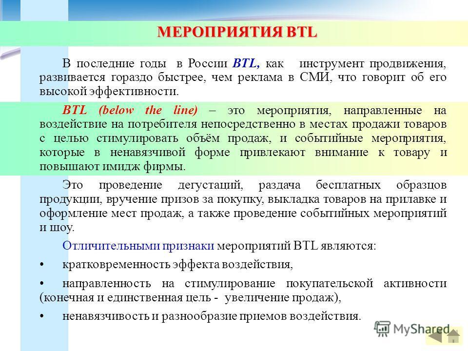 МЕРОПРИЯТИЯ BTL МЕРОПРИЯТИЯ BTL В последние годы в России BTL, как инструмент продвижения, развивается гораздо быстрее, чем реклама в СМИ, что говорит об его высокой эффективности. BTL (below the line) – это мероприятия, направленные на воздействие н