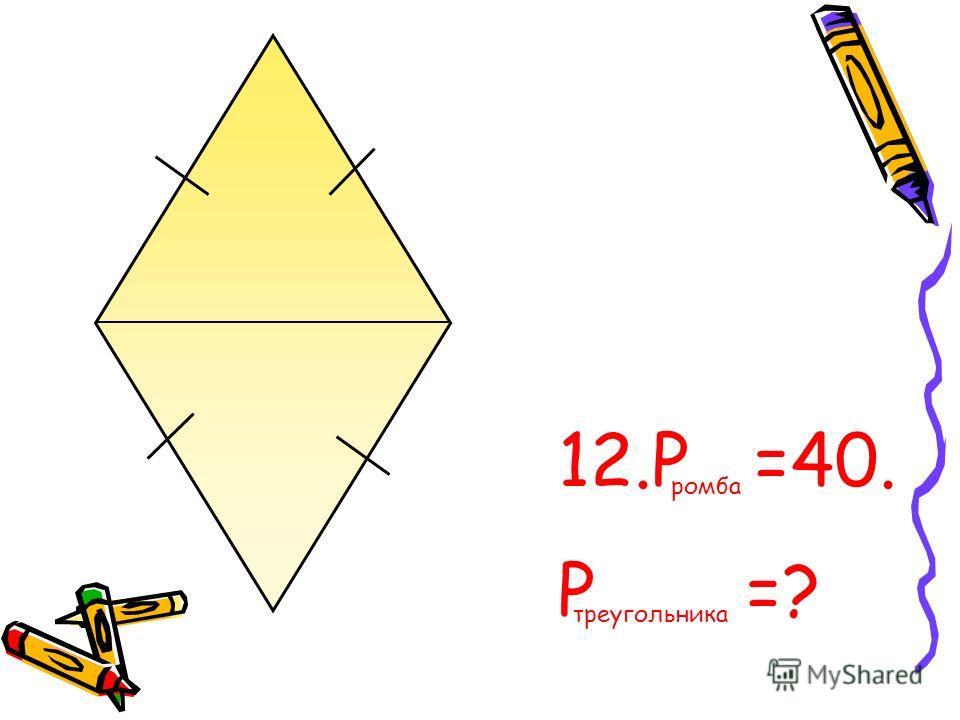 12.Р =40. Р =? ромба треугольника