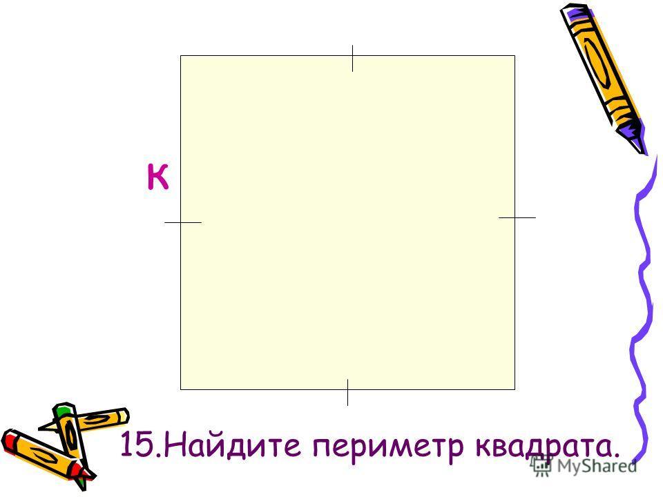 к 15.Найдите периметр квадрата.