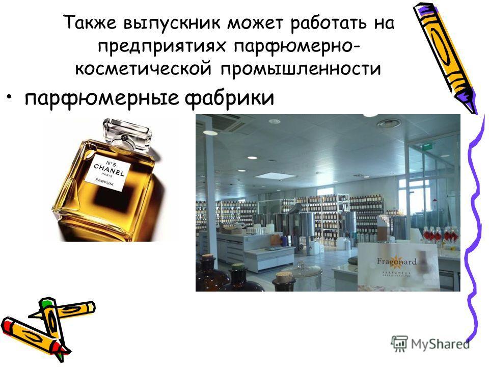 Также выпускник может работать на предприятиях парфюмерно- косметической промышленности парфюмерные фабрики