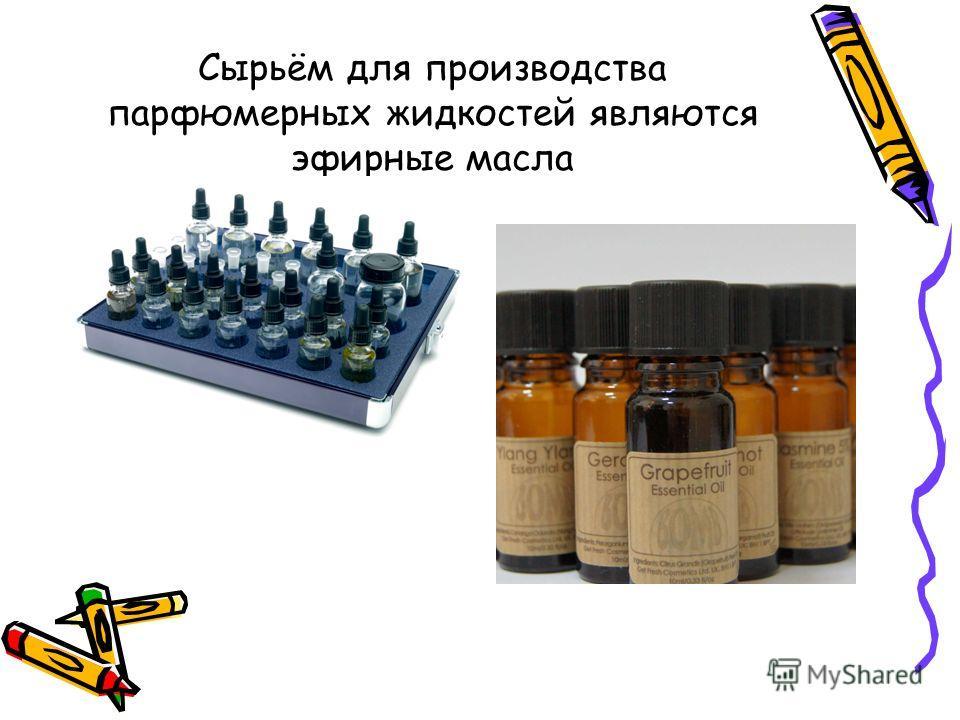 Сырьём для производства парфюмерных жидкостей являются эфирные масла
