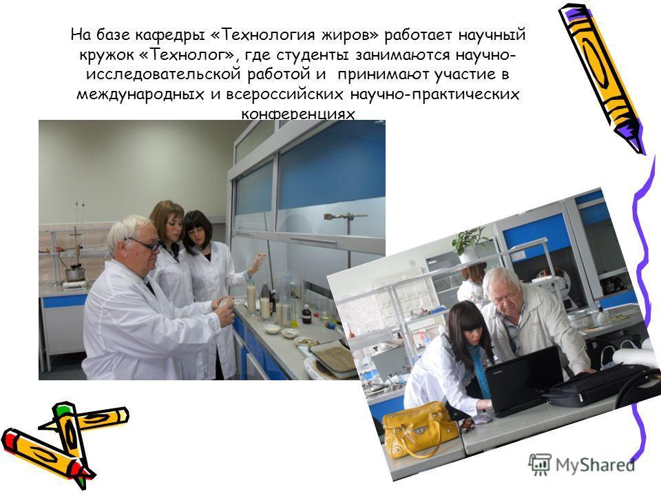 На базе кафедры «Технология жиров» работает научный кружок «Технолог», где студенты занимаются научно- исследовательской работой и принимают участие в международных и всероссийских научно-практических конференциях