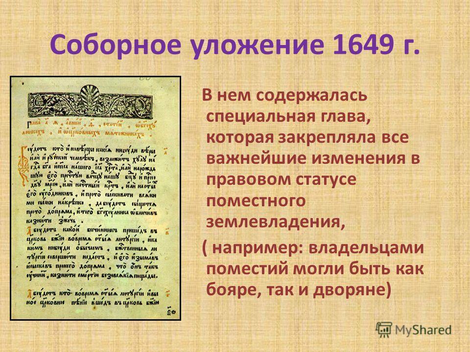 Соборное уложение 1649 г. В нем содержалась специальная глава, которая закрепляла все важнейшие изменения в правовом статусе поместного землевладения, ( например: владельцами поместий могли быть как бояре, так и дворяне)
