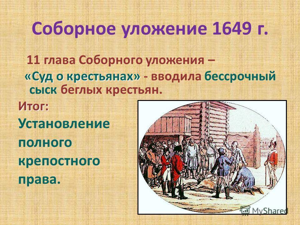 Соборное уложение 1649 г. 11 глава Соборного уложения – «Суд о крестьянах» «Суд о крестьянах» - вводила бессрочный сыск беглых крестьян.Итог: Установление полного крепостного права.
