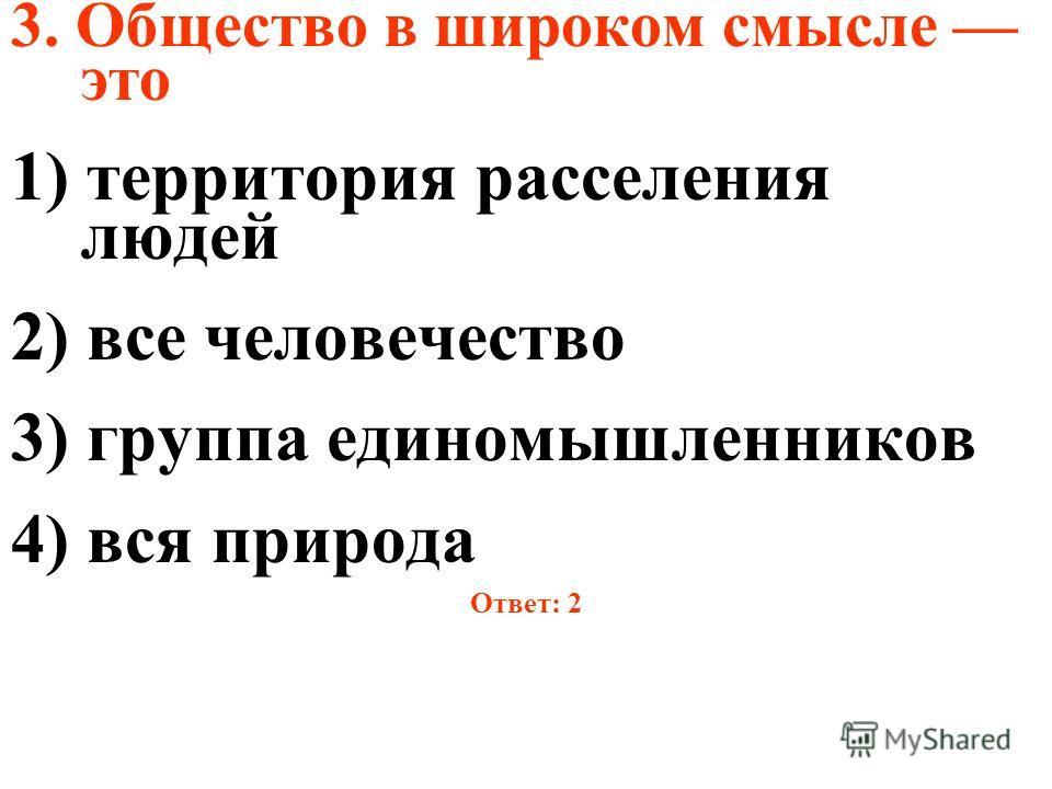3. Общество в широком смысле это 1) территория расселения людей 2) все человечество 3) группа единомышленников 4) вся природа Ответ: 2