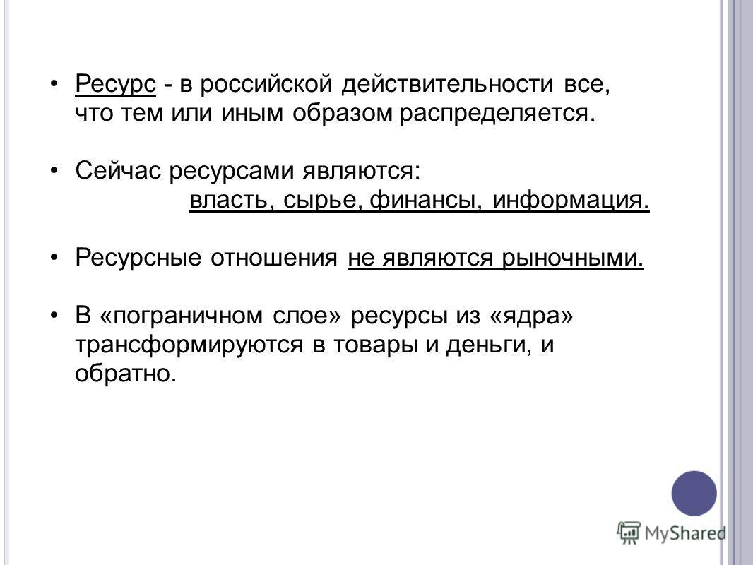 Ресурс - в российской действительности все, что тем или иным образом распределяется. Сейчас ресурсами являются: власть, сырье, финансы, информация. Ресурсные отношения не являются рыночными. В «пограничном слое» ресурсы из «ядра» трансформируются в т