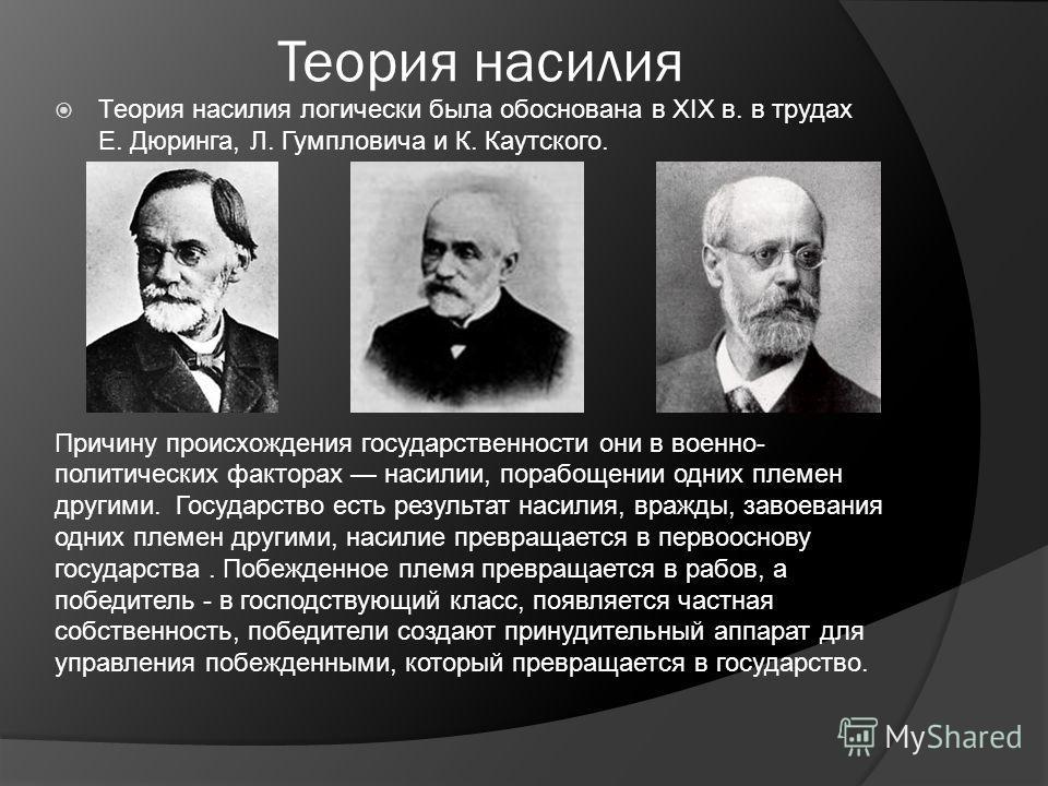 Теория насилия Теория насилия логически была обоснована в XIX в. в трудах Е. Дюринга, Л. Гумпловича и К. Каутского. Причину происхождения государственности они в военно- политических факторах насилии, порабощении одних племен другими. Государство ест