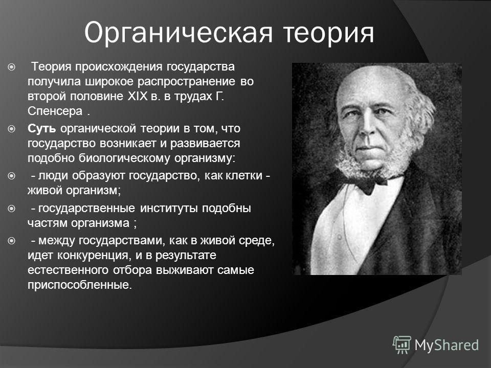 Органическая теория Теория происхождения государства получила широкое распространение во второй половине XIX в. в трудах Г. Спенсера. Суть органической теории в том, что государство возникает и развивается подобно биологическому организму: - люди обр