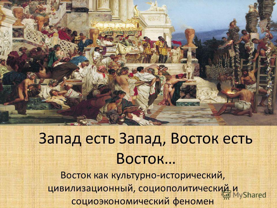Запад есть Запад, Восток есть Восток… Восток как культурно-исторический, цивилизационный, социополитический и социоэкономический феномен 1