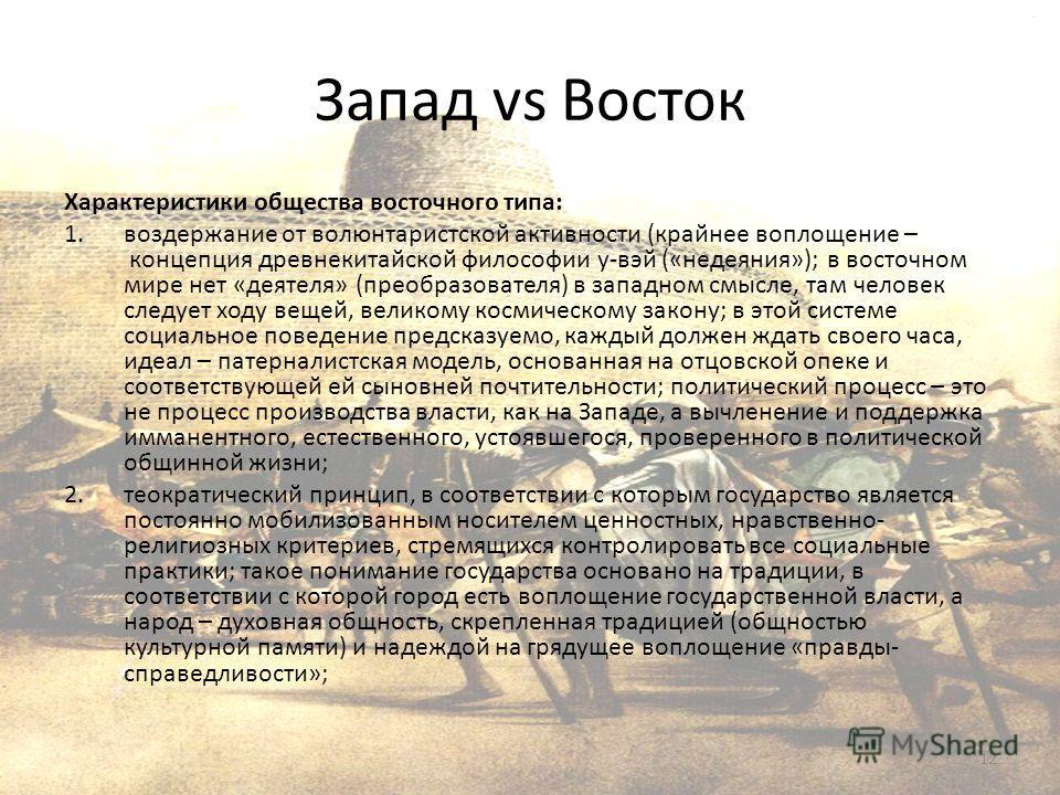 Запад vs Восток Характеристики общества восточного типа: 1.воздержание от волюнтаристской активности (крайнее воплощение – концепция древнекитайской философии у-вэй («недеяния»); в восточном мире нет «деятеля» (преобразователя) в западном смысле, там