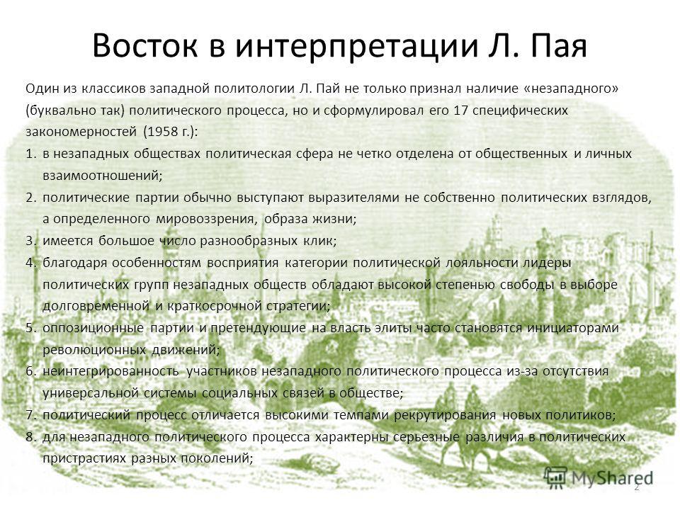 Восток в интерпретации Л. Пая Один из классиков западной политологии Л. Пай не только признал наличие «незападного» (буквально так) политического процесса, но и сформулировал его 17 специфических закономерностей (1958 г.): 1.в незападных обществах по