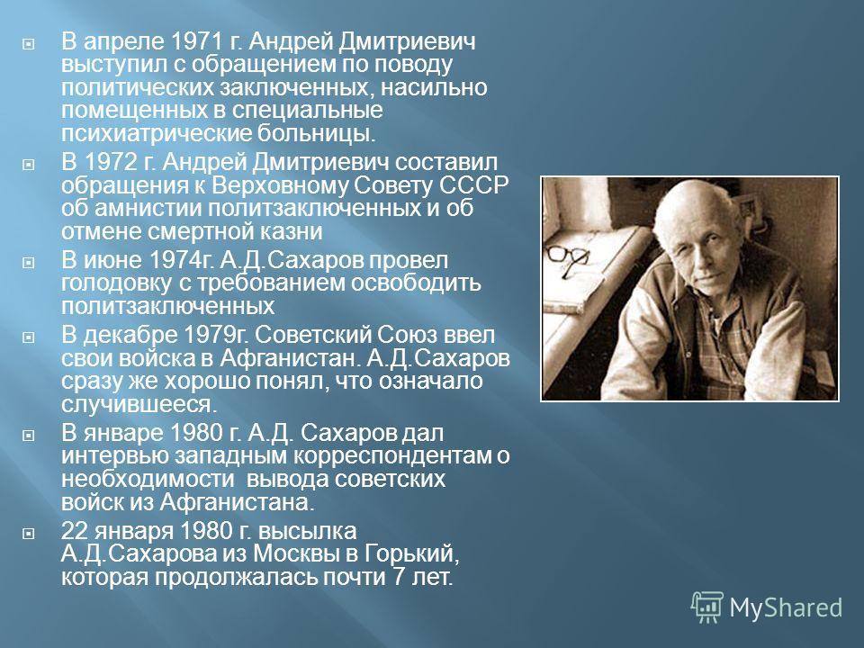 В апреле 1971 г. Андрей Дмитриевич выступил с обращением по поводу политических заключенных, насильно помещенных в специальные психиатрические больницы. В 1972 г. Андрей Дмитриевич составил обращения к Верховному Совету СССР об амнистии политзаключен