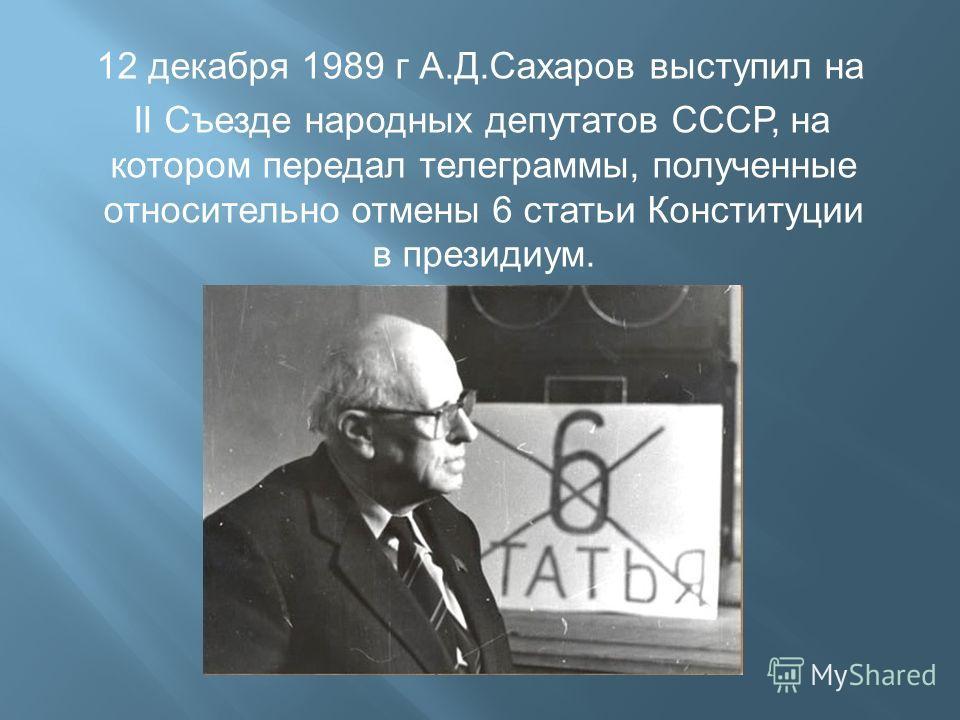 12 декабря 1989 г А. Д. Сахаров выступил на II Съезде народных депутатов СССР, на котором передал телеграммы, полученные относительно отмены 6 статьи Конституции в президиум.