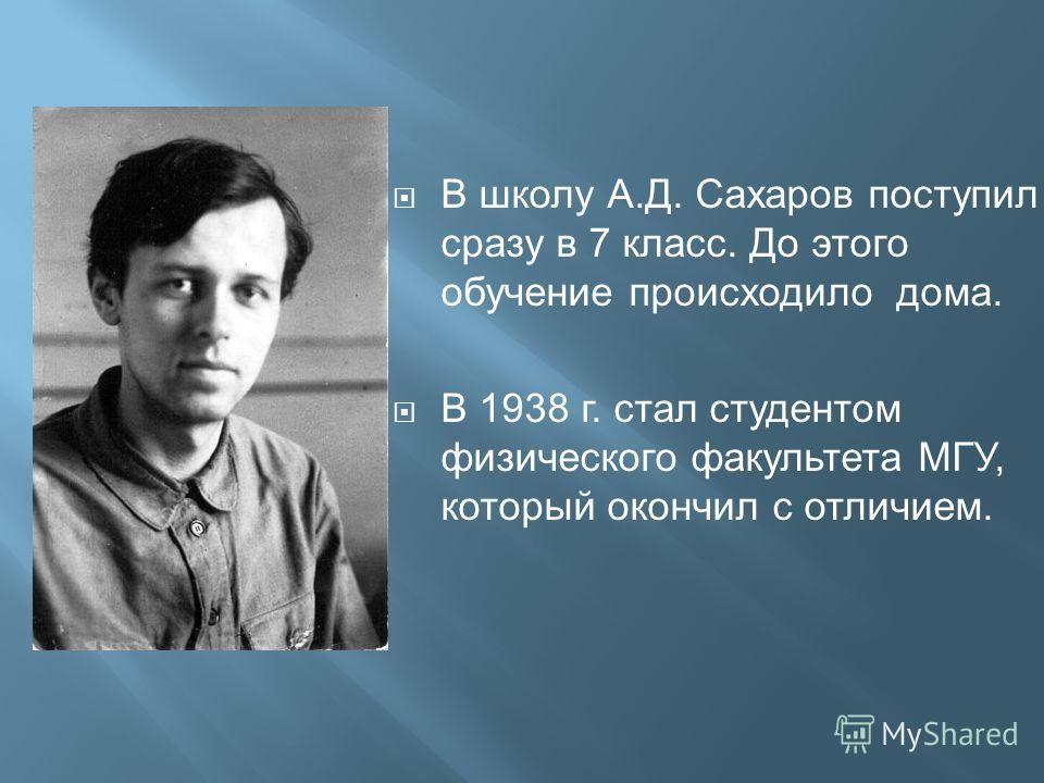 В школу А. Д. Сахаров поступил сразу в 7 класс. До этого обучение происходило дома. В 1938 г. стал студентом физического факультета МГУ, который окончил с отличием.