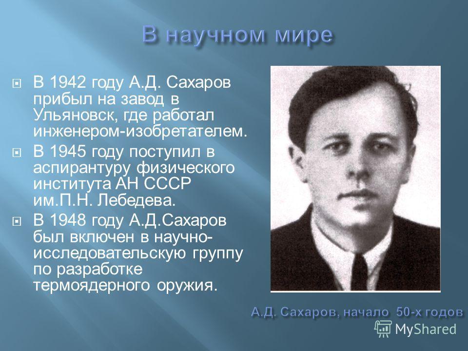 В 1942 году А. Д. Сахаров прибыл на завод в Ульяновск, где работал инженером - изобретателем. В 1945 году поступил в аспирантуру физического института АН СССР им. П. Н. Лебедева. В 1948 году А. Д. Сахаров был включен в научно - исследовательскую груп