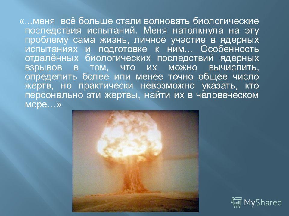 «... меня всё больше стали волновать биологические последствия испытаний. Меня натолкнула на эту проблему сама жизнь, личное участие в ядерных испытаниях и подготовке к ним... Особенность отдалённых биологических последствий ядерных взрывов в том, чт