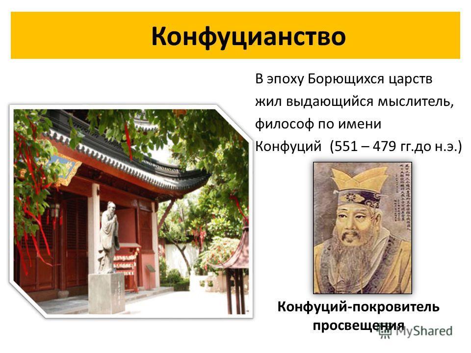 Конфуцианство В эпоху Борющихся царств жил выдающийся мыслитель, философ по имени Конфуций (551 – 479 гг.до н.э.) Конфуций-покровитель просвещения