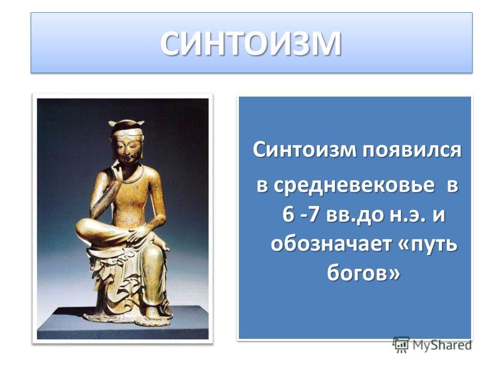 СИНТОИЗМСИНТОИЗМ Синтоизм появился в средневековье в 6 -7 вв.до н.э. и обозначает «путь богов» в средневековье в 6 -7 вв.до н.э. и обозначает «путь богов» Синтоизм появился в средневековье в 6 -7 вв.до н.э. и обозначает «путь богов» в средневековье в